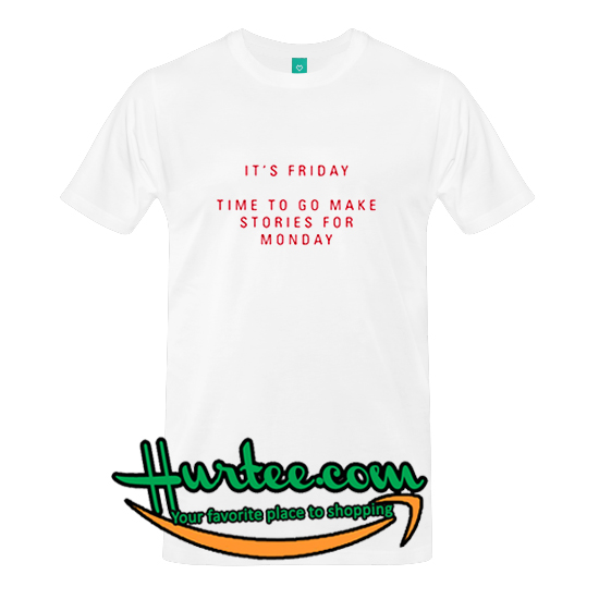3c0ef89054 It's Friday Time To Go Make Stories For Monday T Shirt